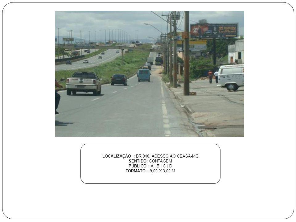 LOCALIZAÇÃO : BR 040, ACESSO AO CEASA-MG SENTIDO: CONTAGEM PÚBLICO : A | B | C | D FORMATO : 9,00 X 3,00 M