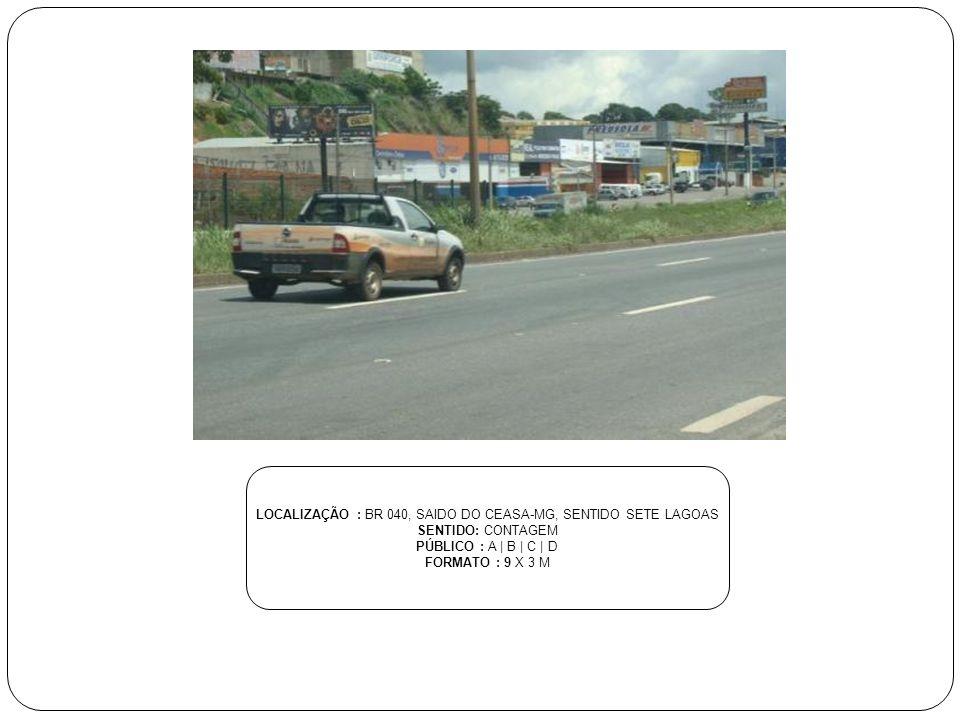 LOCALIZAÇÃO : BR 040, SAIDO DO CEASA-MG, SENTIDO SETE LAGOAS SENTIDO: CONTAGEM PÚBLICO : A | B | C | D FORMATO : 9 X 3 M