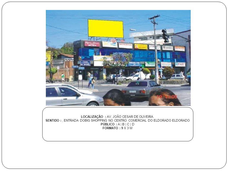 LOCALIZAÇÃO : AV. JOÃO CESAR DE OLIVEIRA. SENTIDO :, ENTRADA DOBIG SHOPPING NO CENTRO COMERCIAL DO ELDORADO ELDORADO PÚBLICO : A | B | C | D FORMATO :