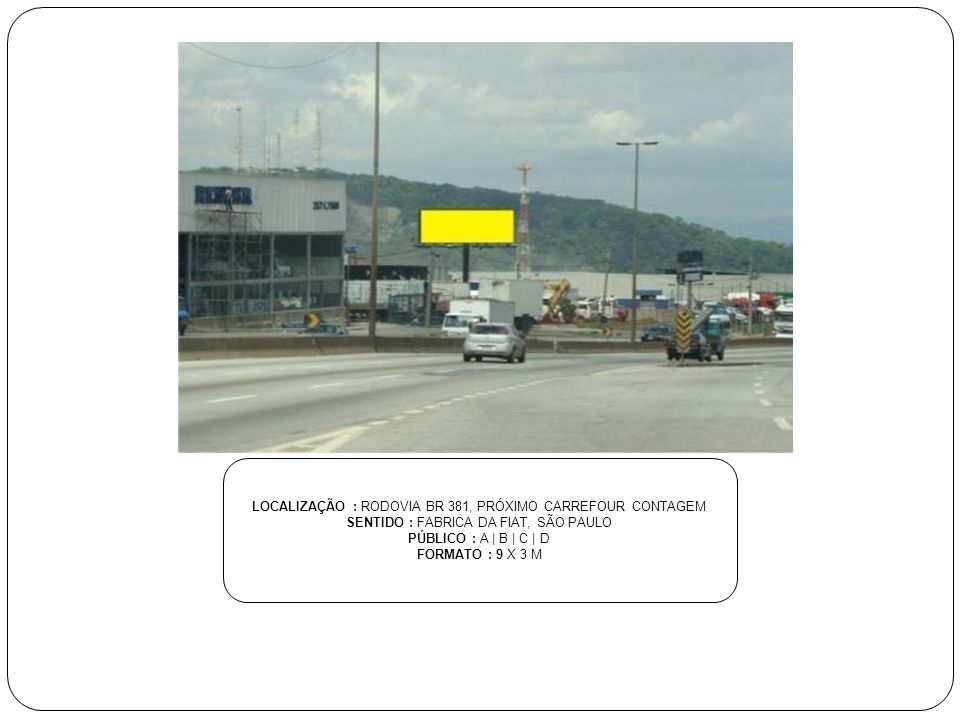 LOCALIZAÇÃO : RODOVIA BR 381, PRÓXIMO CARREFOUR CONTAGEM SENTIDO : FABRICA DA FIAT, SÃO PAULO PÚBLICO : A | B | C | D FORMATO : 9 X 3 M