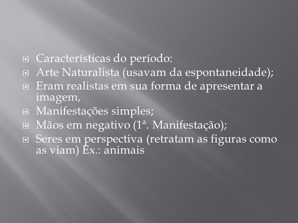 Características do período: Arte Naturalista (usavam da espontaneidade); Eram realistas em sua forma de apresentar a imagem, Manifestações simples; Mã