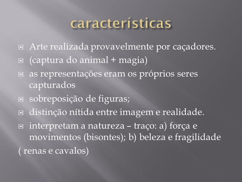 Arte realizada provavelmente por caçadores. (captura do animal + magia) as representações eram os próprios seres capturados sobreposição de figuras; d