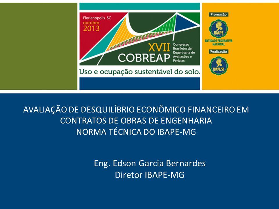 AVALIAÇÃO DE DESQUILÍBRIO ECONÔMICO FINANCEIRO EM CONTRATOS DE OBRAS DE ENGENHARIA NORMA TÉCNICA DO IBAPE-MG Eng. Edson Garcia Bernardes Diretor IBAPE