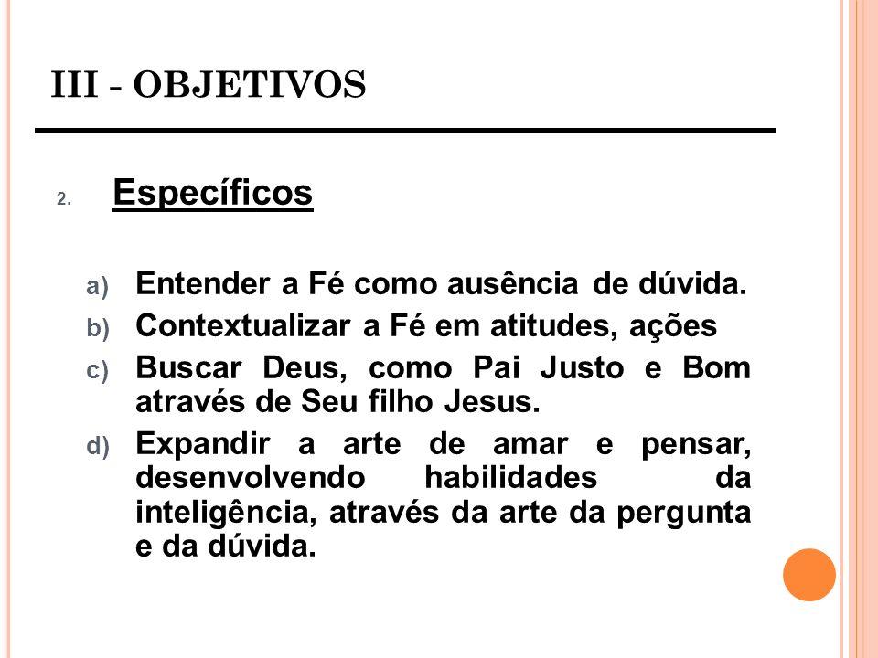 III - OBJETIVOS 2. Específicos a) Entender a Fé como ausência de dúvida. b) Contextualizar a Fé em atitudes, ações c) Buscar Deus, como Pai Justo e Bo