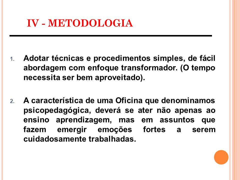 IV - METODOLOGIA 1. Adotar técnicas e procedimentos simples, de fácil abordagem com enfoque transformador. (O tempo necessita ser bem aproveitado). 2.