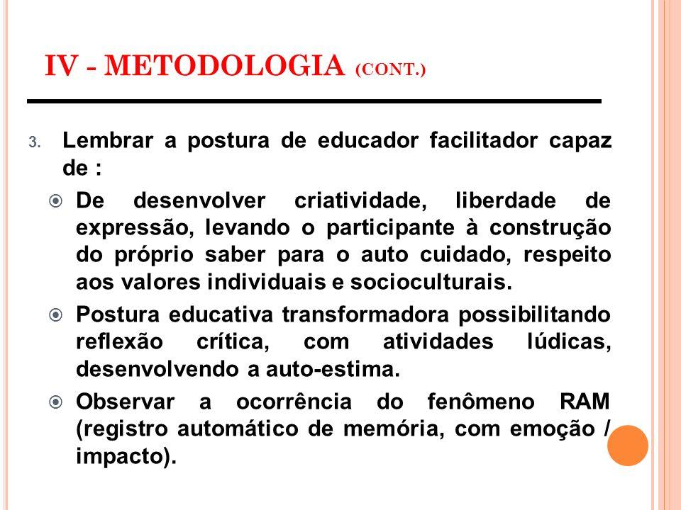 IV - METODOLOGIA (CONT.) 3. Lembrar a postura de educador facilitador capaz de : De desenvolver criatividade, liberdade de expressão, levando o partic
