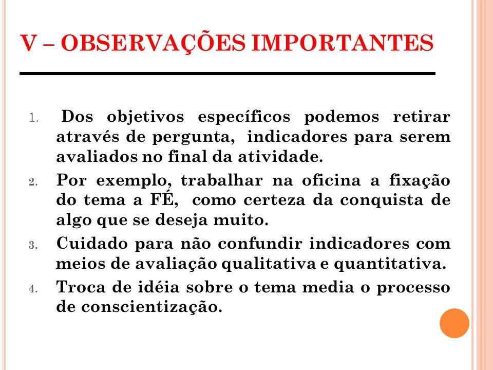 V – OBSERVAÇÕES IMPORTANTES 1. Dos objetivos específicos podemos retirar através de pergunta, indicadores para serem avaliados no final da atividade.