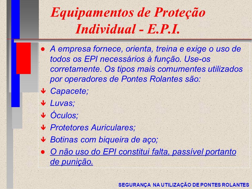 SEGURANÇA NA UTILIZAÇÃO DE PONTES ROLANTES Equipamentos de Proteção Individual - E.P.I. l A empresa fornece, orienta, treina e exige o uso de todos os