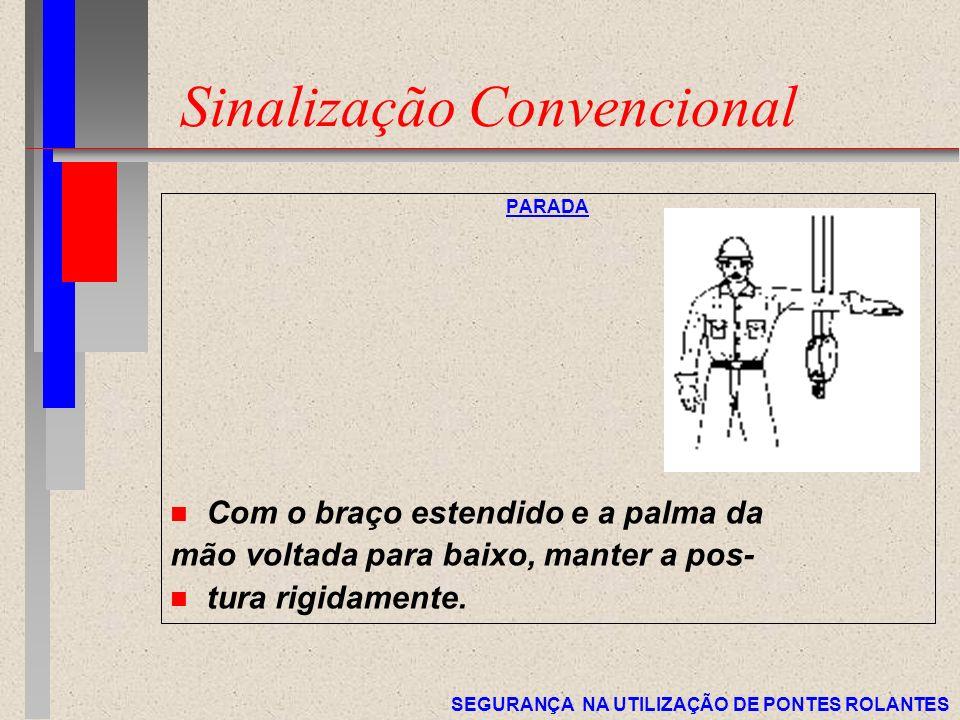 SEGURANÇA NA UTILIZAÇÃO DE PONTES ROLANTES Sinalização Convencional PARADA n Com o braço estendido e a palma da mão voltada para baixo, manter a pos-
