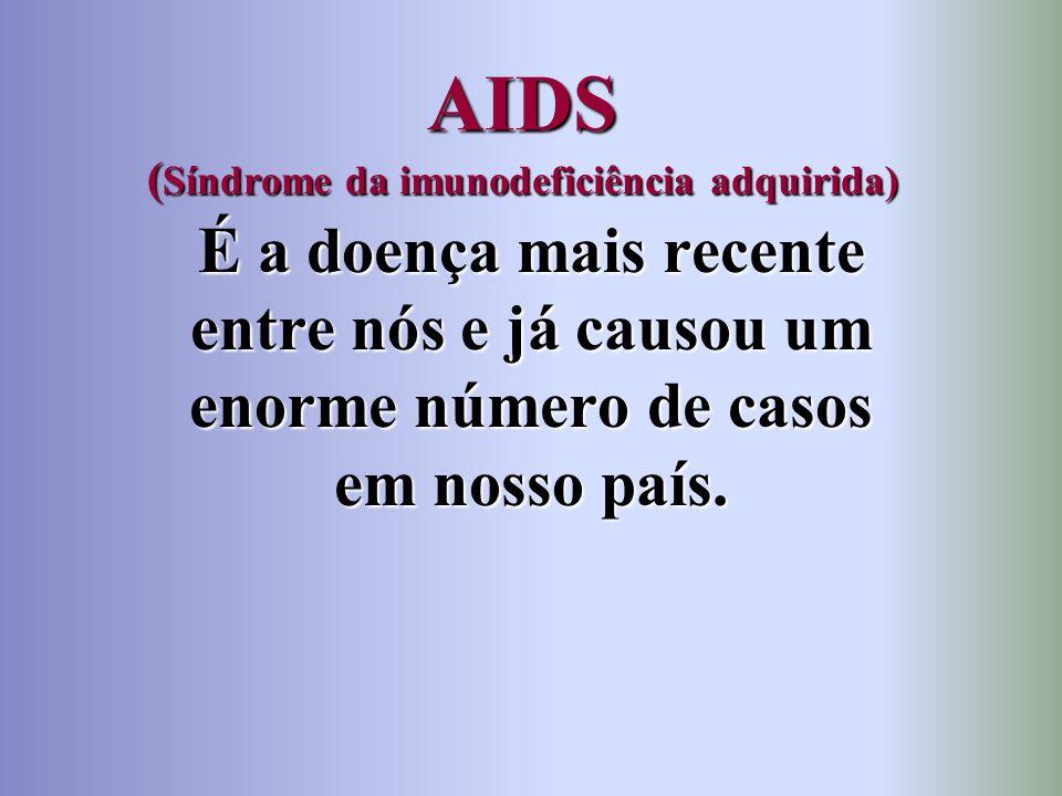 AIDS ( Síndrome da imunodeficiência adquirida) É a doença mais recente entre nós e já causou um enorme número de casos em nosso país.