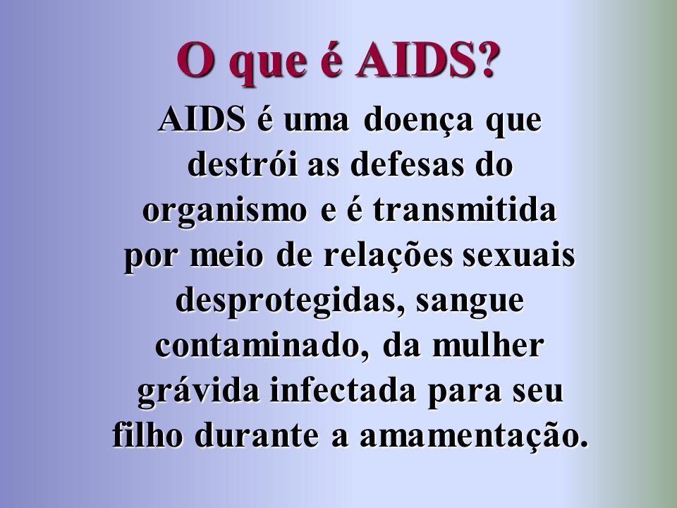 O que é AIDS? AIDS é uma doença que destrói as defesas do organismo e é transmitida por meio de relações sexuais desprotegidas, sangue contaminado, da