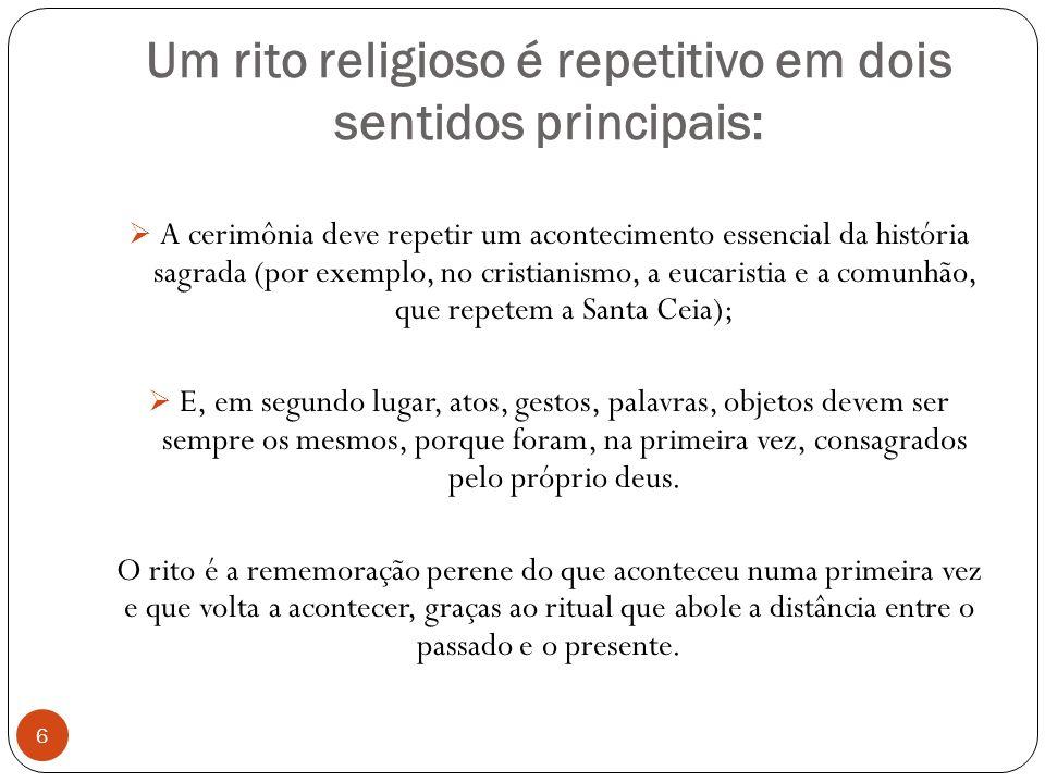 Um rito religioso é repetitivo em dois sentidos principais: A cerimônia deve repetir um acontecimento essencial da história sagrada (por exemplo, no c