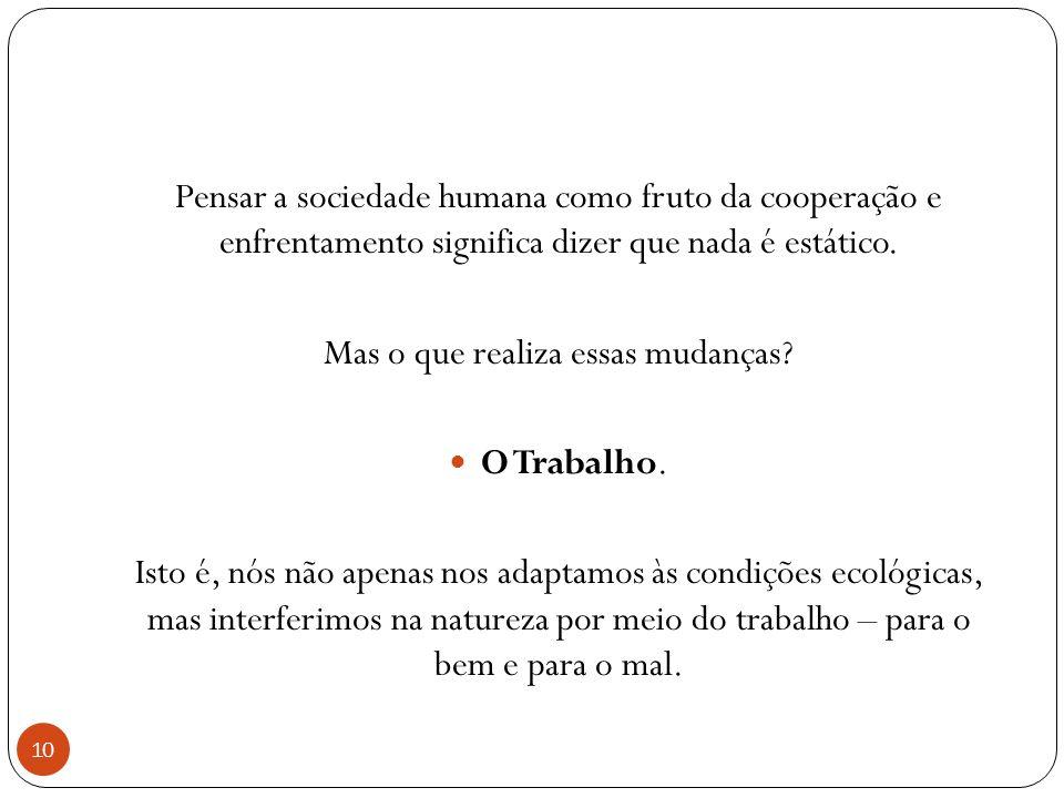 10 Pensar a sociedade humana como fruto da cooperação e enfrentamento significa dizer que nada é estático.