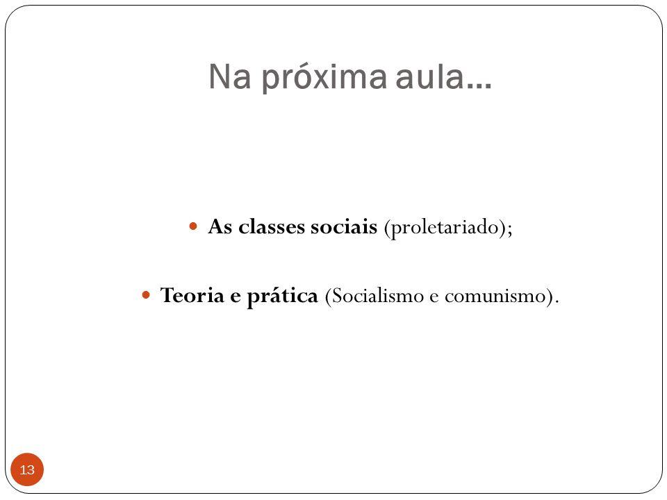 Na próxima aula... 13 As classes sociais (proletariado); Teoria e prática (Socialismo e comunismo).