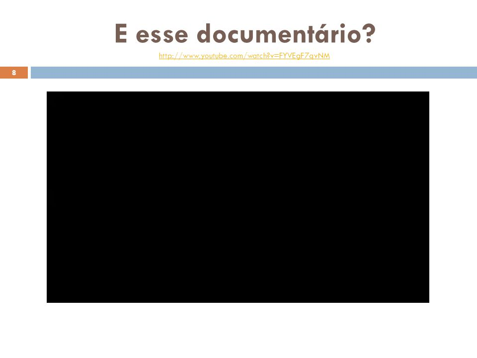E esse documentário? http://www.youtube.com/watch?v=FYVEgF7qvNM http://www.youtube.com/watch?v=FYVEgF7qvNM 8