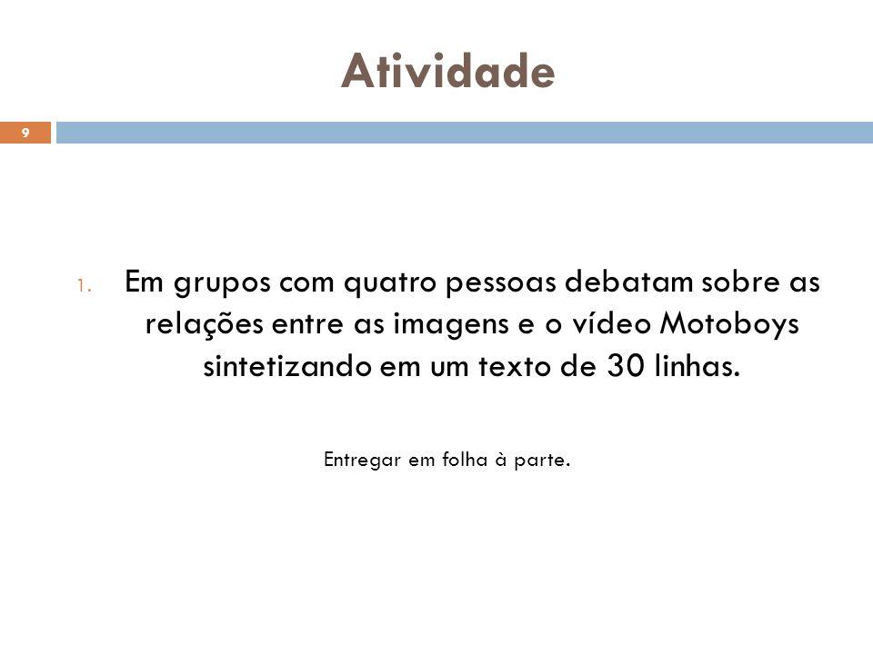 Atividade 9 1. Em grupos com quatro pessoas debatam sobre as relações entre as imagens e o vídeo Motoboys sintetizando em um texto de 30 linhas. Entre