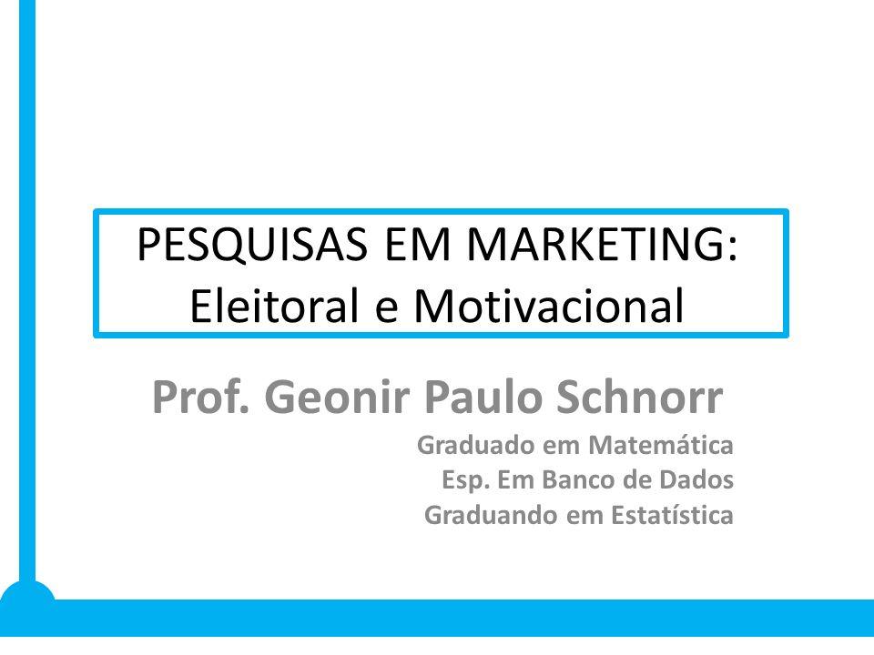 PESQUISAS EM MARKETING: Eleitoral e Motivacional Prof. Geonir Paulo Schnorr Graduado em Matemática Esp. Em Banco de Dados Graduando em Estatística