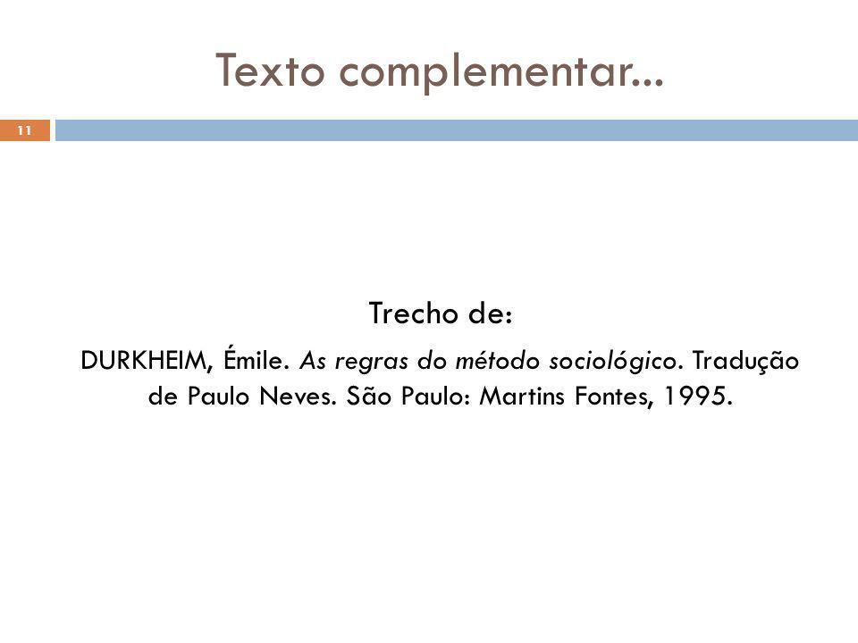 Texto complementar... 11 Trecho de: DURKHEIM, Émile. As regras do método sociológico. Tradução de Paulo Neves. São Paulo: Martins Fontes, 1995.
