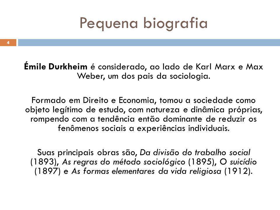 Pequena biografia 4 Émile Durkheim é considerado, ao lado de Karl Marx e Max Weber, um dos pais da sociologia. Formado em Direito e Economia, tomou a