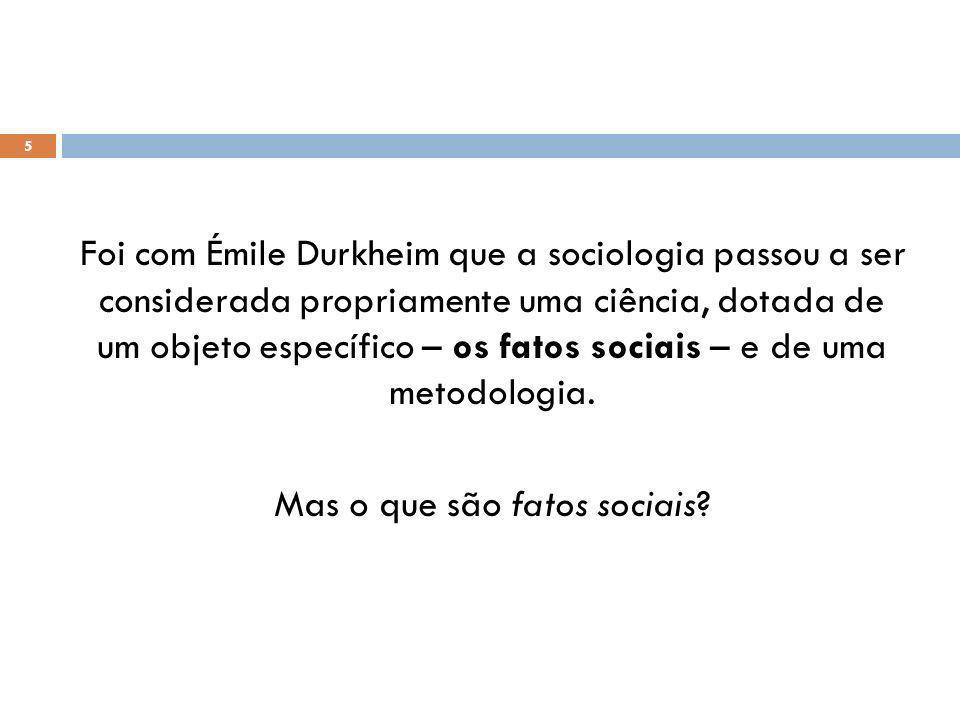 5 Foi com Émile Durkheim que a sociologia passou a ser considerada propriamente uma ciência, dotada de um objeto específico – os fatos sociais – e de