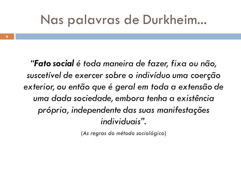 Nas palavras de Durkheim... 6 Fato social é toda maneira de fazer, fixa ou não, suscetível de exercer sobre o indivíduo uma coerção exterior, ou então