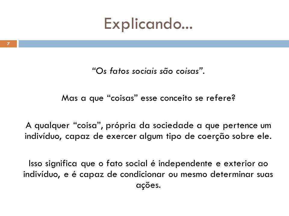 Explicando... 7 Os fatos sociais são coisas. Mas a que coisas esse conceito se refere? A qualquer coisa, própria da sociedade a que pertence um indiví