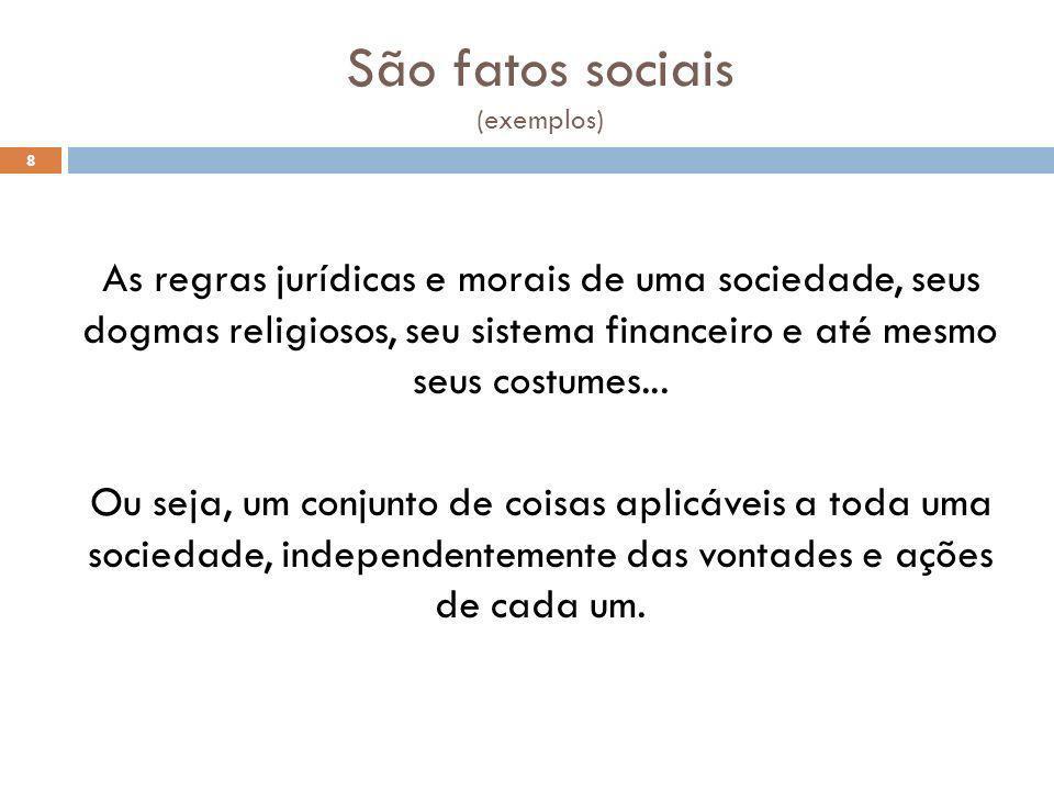 São fatos sociais (exemplos) 8 As regras jurídicas e morais de uma sociedade, seus dogmas religiosos, seu sistema financeiro e até mesmo seus costumes