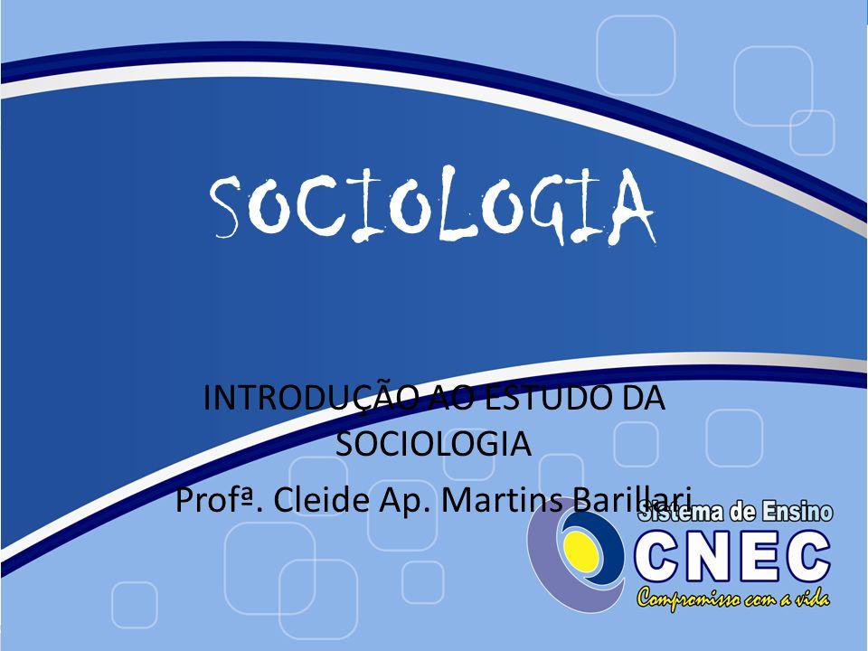 SOCIOLOGIA INTRODUÇÃO AO ESTUDO DA SOCIOLOGIA Profª. Cleide Ap. Martins Barillari
