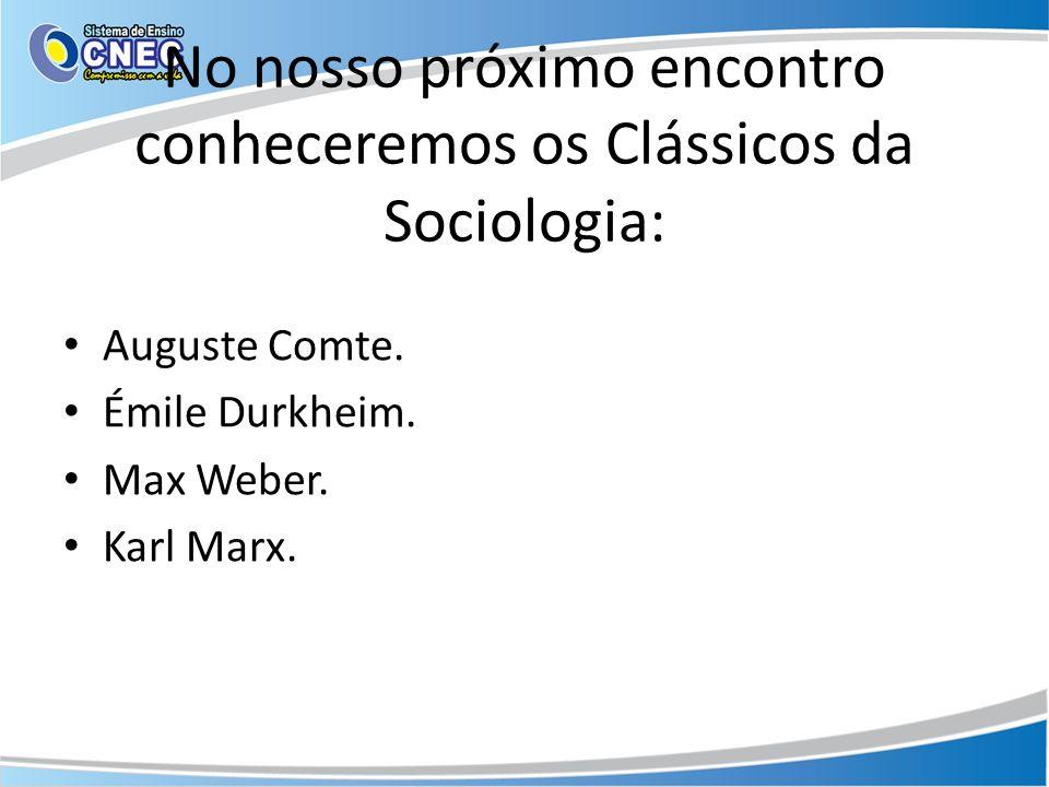 No nosso próximo encontro conheceremos os Clássicos da Sociologia: Auguste Comte.