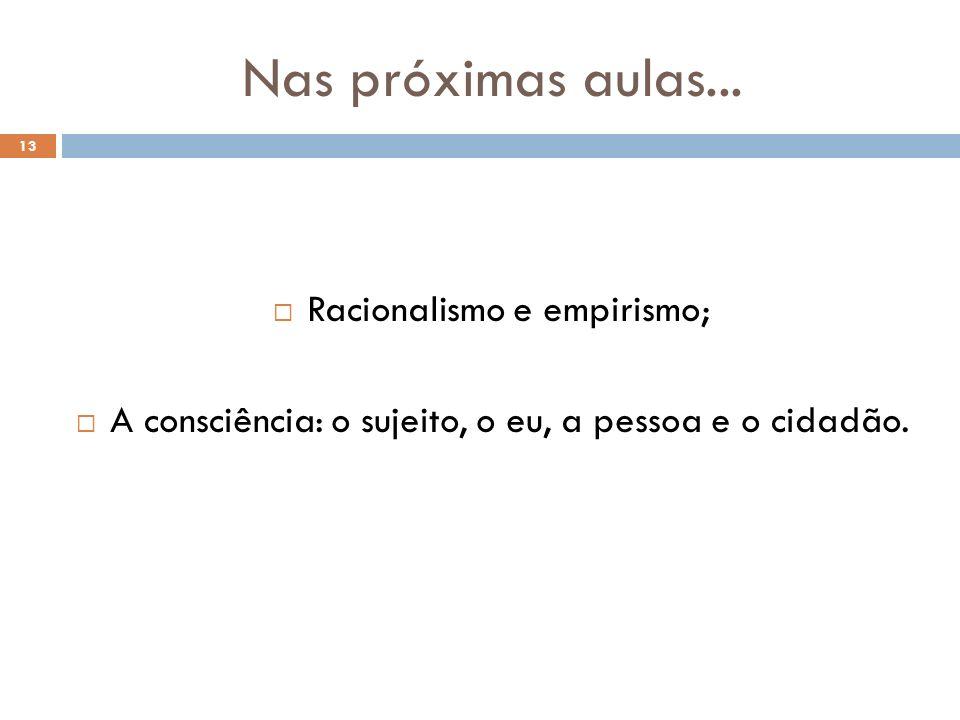 Nas próximas aulas... 13 Racionalismo e empirismo; A consciência: o sujeito, o eu, a pessoa e o cidadão.