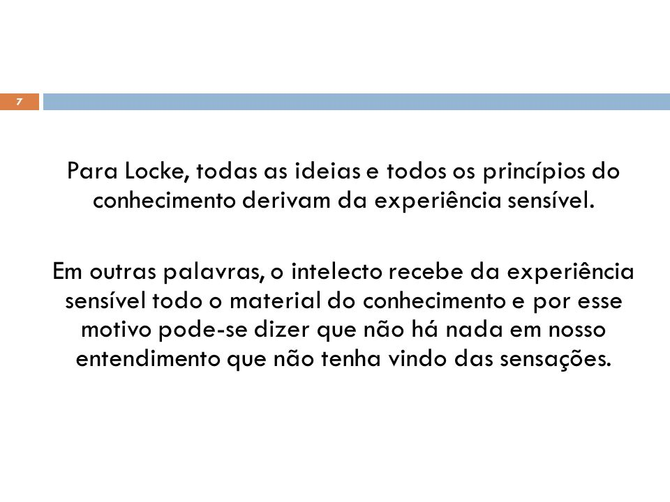 7 Para Locke, todas as ideias e todos os princípios do conhecimento derivam da experiência sensível. Em outras palavras, o intelecto recebe da experiê