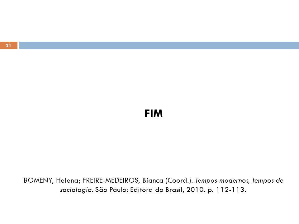 21 FIM BOMENY, Helena; FREIRE-MEDEIROS, Bianca (Coord.). Tempos modernos, tempos de sociologia. São Paulo: Editora do Brasil, 2010. p. 112-113.