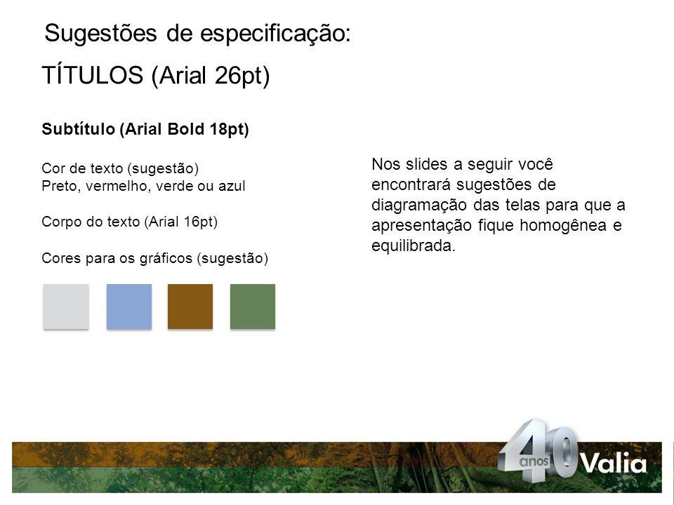 Sugestões de especificação: TÍTULOS (Arial 26pt) Subtítulo (Arial Bold 18pt) Cor de texto (sugestão) Preto, vermelho, verde ou azul Corpo do texto (Arial 16pt) Cores para os gráficos (sugestão) Nos slides a seguir você encontrará sugestões de diagramação das telas para que a apresentação fique homogênea e equilibrada.