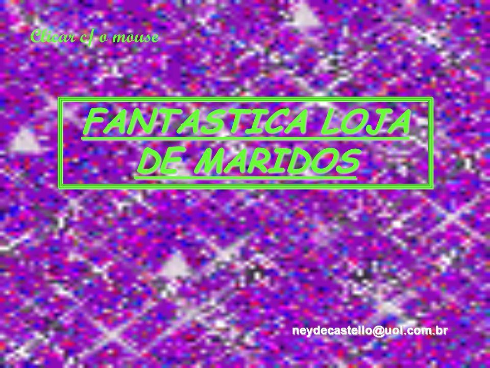 Clicar c/ o mouse FANTASTICA LOJA DE MARIDOS neydecastello@uol.com.br