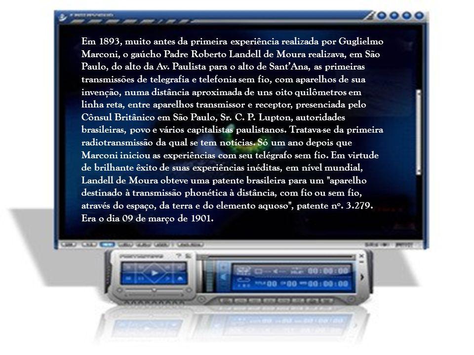 Em 1893, muito antes da primeira experiência realizada por Guglielmo Marconi, o gaúcho Padre Roberto Landell de Moura realizava, em São Paulo, do alto da Av.