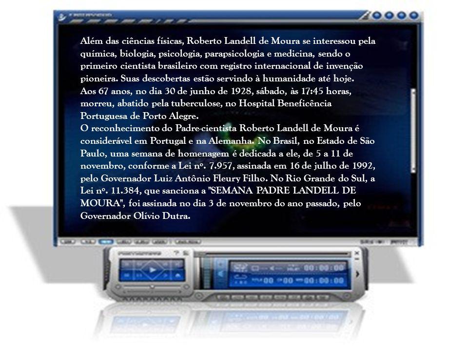 Além das ciências físicas, Roberto Landell de Moura se interessou pela química, biologia, psicologia, parapsicologia e medicina, sendo o primeiro cientista brasileiro com registro internacional de invenção pioneira.