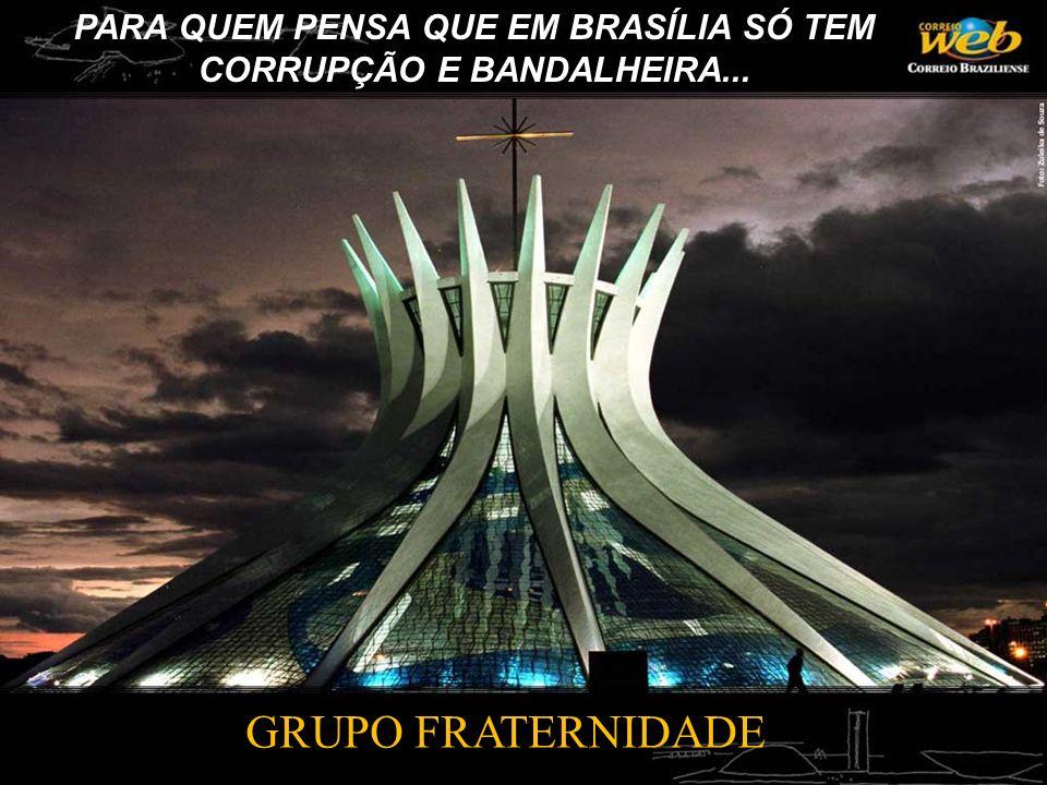 PARA QUEM PENSA QUE EM BRASÍLIA SÓ TEM CORRUPÇÃO E BANDALHEIRA... GRUPO FRATERNIDADE