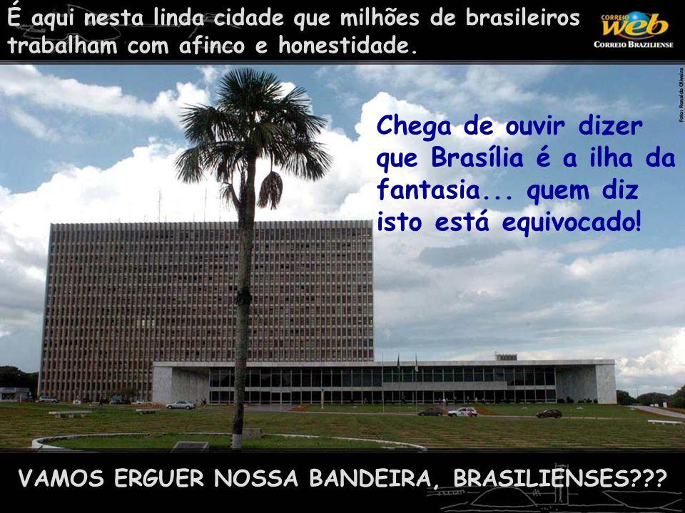 É aqui nesta linda cidade que milhões de brasileiros trabalham com afinco e honestidade. VAMOS ERGUER NOSSA BANDEIRA, BRASILIENSES??? Chega de ouvir d