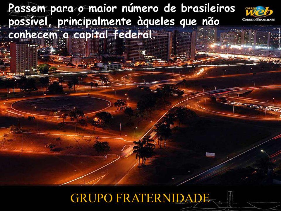 Passem para o maior número de brasileiros possível, principalmente àqueles que não conhecem a capital federal. GRUPO FRATERNIDADE