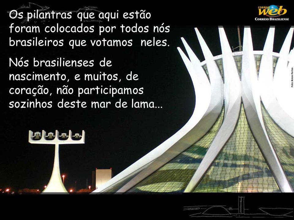 Os pilantras que aqui estão foram colocados por todos nós brasileiros que votamos neles. Nós brasilienses de nascimento, e muitos, de coração, não par