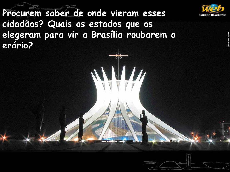 Procurem saber de onde vieram esses cidadãos? Quais os estados que os elegeram para vir a Brasília roubarem o erário?
