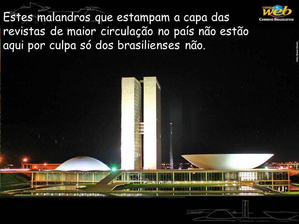 Estes malandros que estampam a capa das revistas de maior circulação no país não estão aqui por culpa só dos brasilienses não.
