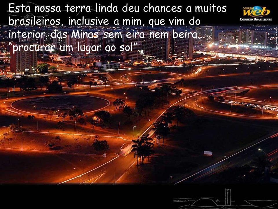 Esta nossa terra linda deu chances a muitos brasileiros, inclusive a mim, que vim do interior das Minas sem eira nem beira... procurar um lugar ao sol