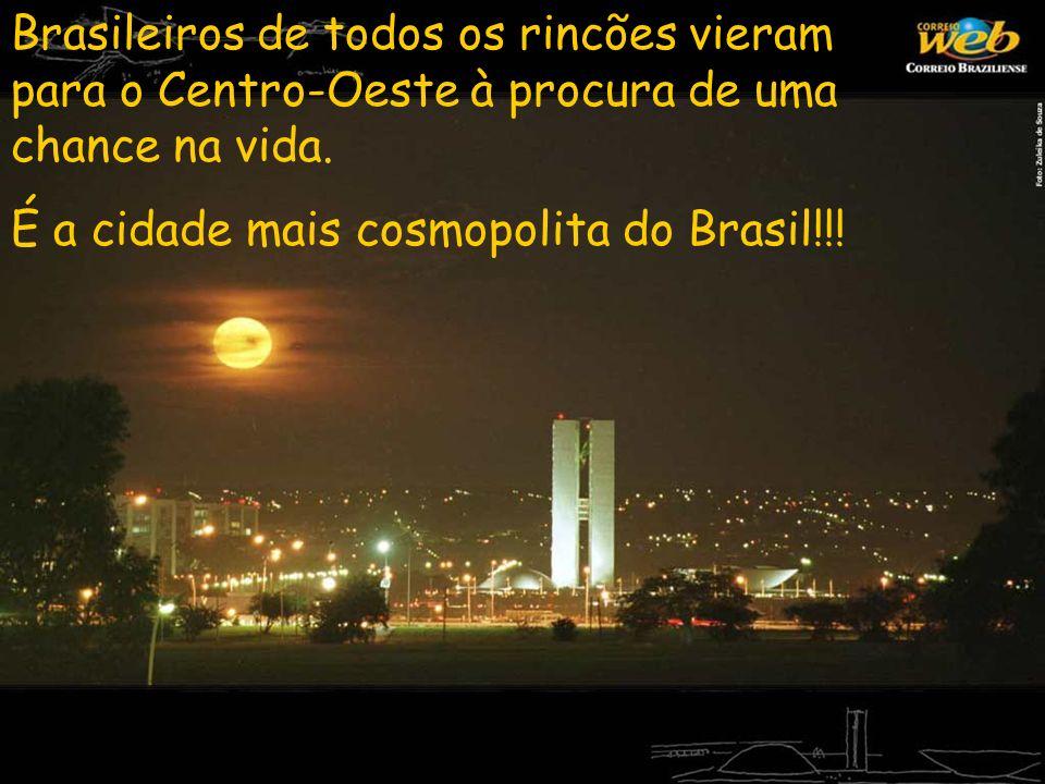 Brasileiros de todos os rincões vieram para o Centro-Oeste à procura de uma chance na vida. É a cidade mais cosmopolita do Brasil!!!