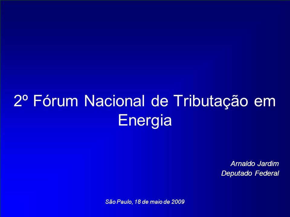2º Fórum Nacional de Tributação em Energia Arnaldo Jardim Deputado Federal São Paulo, 18 de maio de 2009