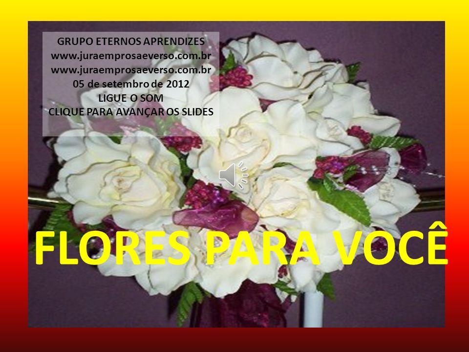 FLORES PARA VOCÊ GRUPO ETERNOS APRENDIZES www.juraemprosaeverso.com.br 05 de setembro de 2012 LIGUE O SOM CLIQUE PARA AVANÇAR OS SLIDES