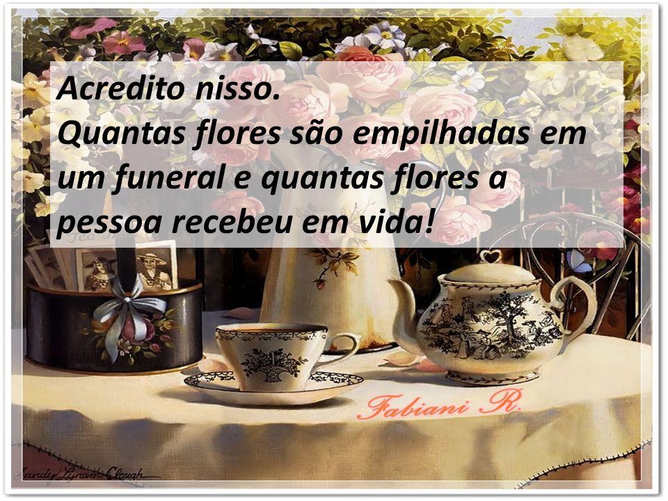 Acredito nisso. Quantas flores são empilhadas em um funeral e quantas flores a pessoa recebeu em vida!