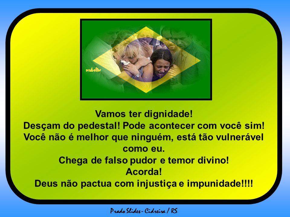 Prado Slides - Cidreira / RS Mas não vou botar um sorriso cínico na cara e fingir que moro no país maravilhoso, não vou esconder minhas lágrimas que ensopam minha camiseta a cada falta de respeito com o povo brasileiro, quer seja na falta de decoro dos nossos políticos, quer seja na imprudência profissional que promove desgraças, quer seja na impunidade de criminosos, seja no que for que afete meu povo, porque eu sou brasileira e este é o meu povo, são os meus irmãos e não suporto mais ver sangue pingando dos olhos de tantas mães !!!