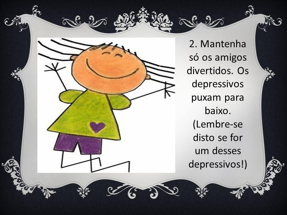 2. Mantenha só os amigos divertidos. Os depressivos puxam para baixo. (Lembre-se disto se for um desses depressivos!)