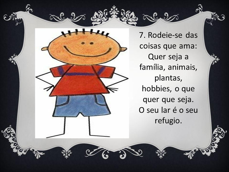 7. Rodeie-se das coisas que ama: Quer seja a família, animais, plantas, hobbies, o que quer que seja. O seu lar é o seu refugio.